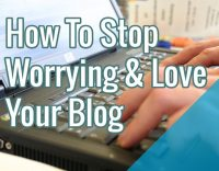 How To Stop Worrying & Love Your Blog