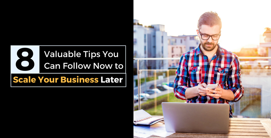 8 Valuable Tips You Can Follow Now to Scale Your Business Later | DeviceDaily.com