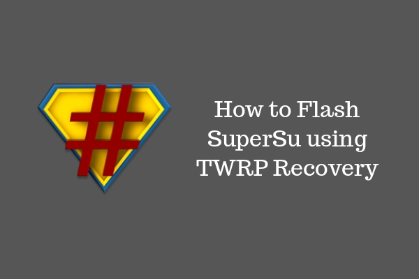 How to Flash SuperSU using TWRP Recovery and Root Any