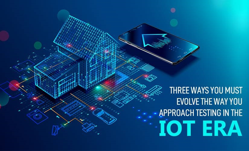 Three Ways You Must Evolve the Way You Approach Testing in the IoT Era | DeviceDaily.com
