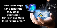 How Technology Can Change the Way Small Businesses Function and Make Them Future Proof?